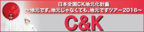 日本全国CK地元化計画 ~地元です。地元じゃなくても、地元ですツアー2016~ C&K