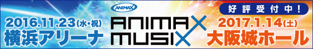 ANIMAX MUSIX 2016/11/23(水・祝)横浜アリーナ 2017/1/14(土)大阪城ホール 好評受付中!