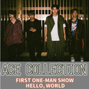 ACE COLLECTION FIRST ONE-MAN SHOW ''HELLO, WORLD''