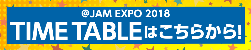 @JAM EXPO 2018 TIME TABLEはこちらから!